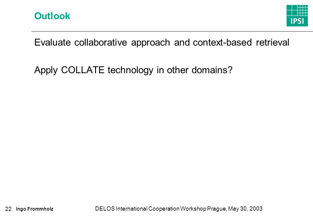 Ingo Frommholz DELOS International Cooperation Workshop Prague, May 30, 2003 22 Outlook Evaluate collaborative approach and context-based retrieval Apply COLLATE technology in other domains
