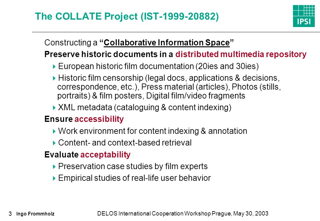 Ingo Frommholz DELOS International Cooperation Workshop Prague, May 30, 2003 3 The COLLATE Project (IST-1999-20882) Constructing a Collaborative Information Space Preserve historic documents in a distributed multimedia repository European historic film documentation (20ies and 30ies) Historic film censorship (legal docs, applications & decisions, correspondence, etc.), Press material (articles), Photos (stills, portraits) & film posters, Digital film/video fragments XML metadata (cataloguing & content indexing) Ensure accessibility Work environment for content indexing & annotation Content- and context-based retrieval Evaluate acceptability Preservation case studies by film experts Empirical studies of real-life user behavior