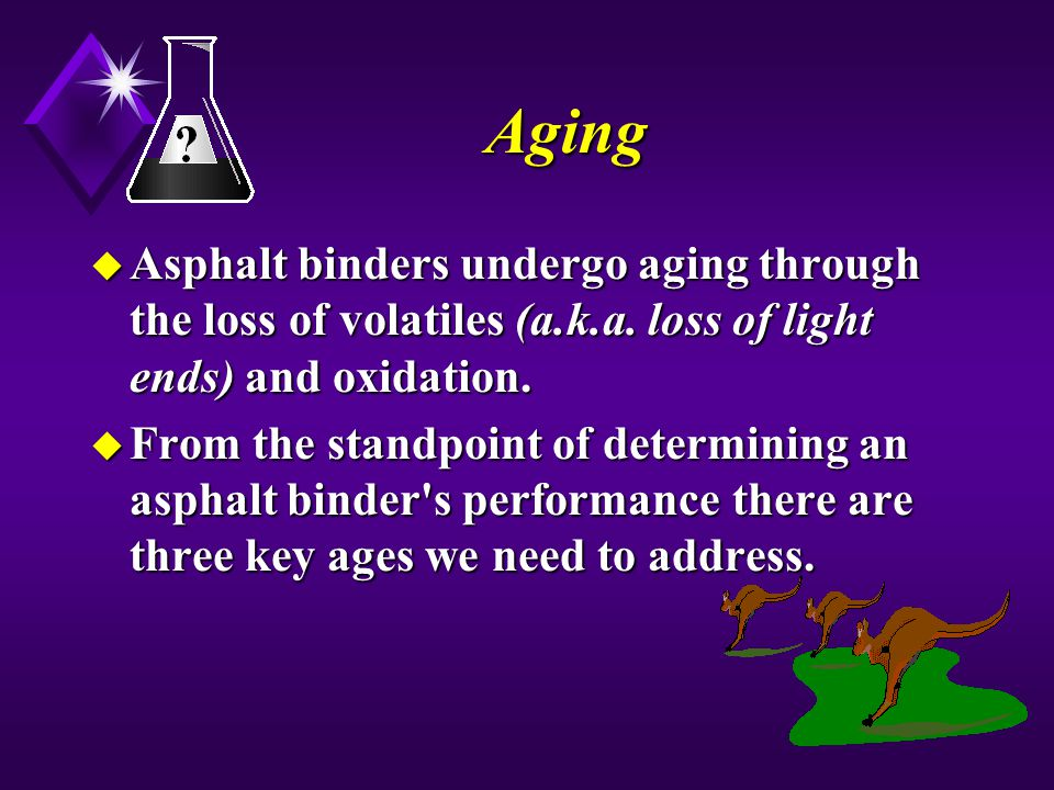 Aging u Asphalt binders undergo aging through the loss of volatiles (a.k.a. loss of light ends) and oxidation. u From the standpoint of determining an