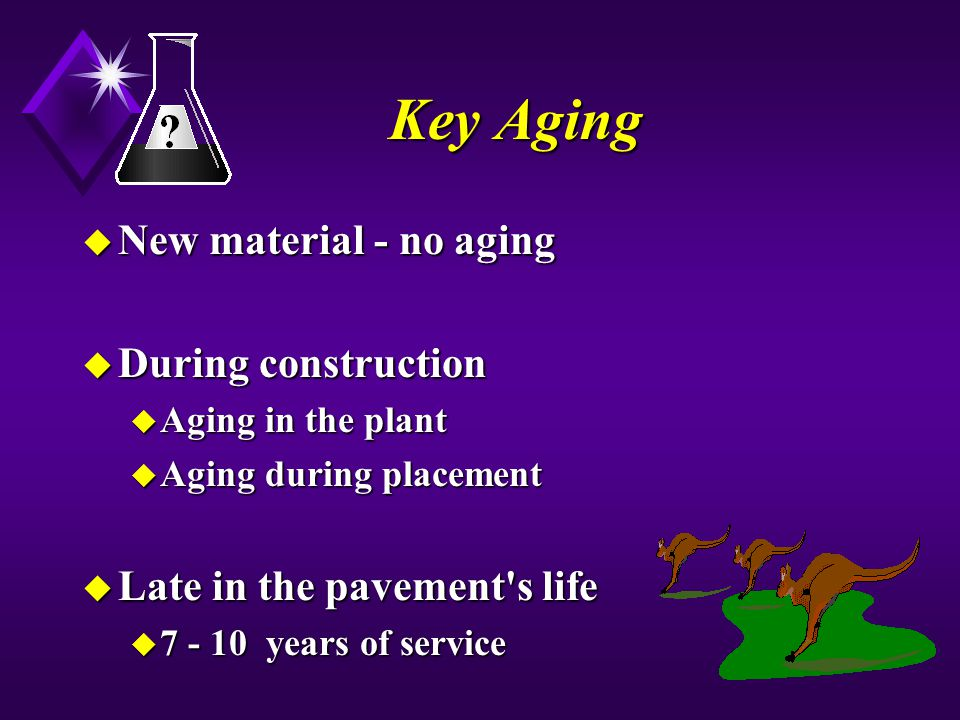 Key Aging u New material - no aging u During construction u Aging in the plant u Aging during placement u Late in the pavement s life u 7 - 10 years of service