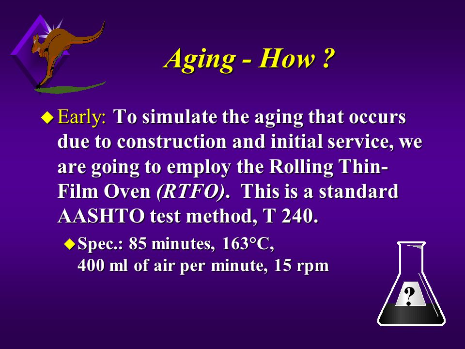 Aging - How ? u Early: To simulate the aging that occurs due to construction and initial service, we are going to employ the Rolling Thin- Film Oven (