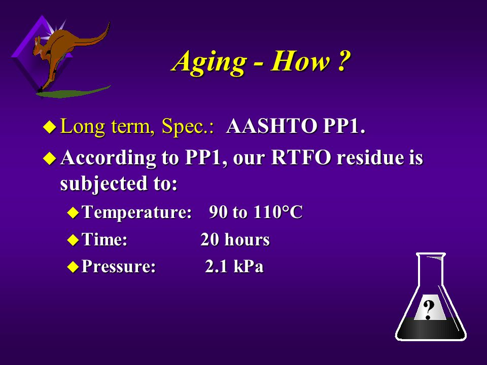 Aging - How ? u Long term, Spec.: AASHTO PP1. u According to PP1, our RTFO residue is subjected to: u Temperature: 90 to 110°C u Time: 20 hours u Pres