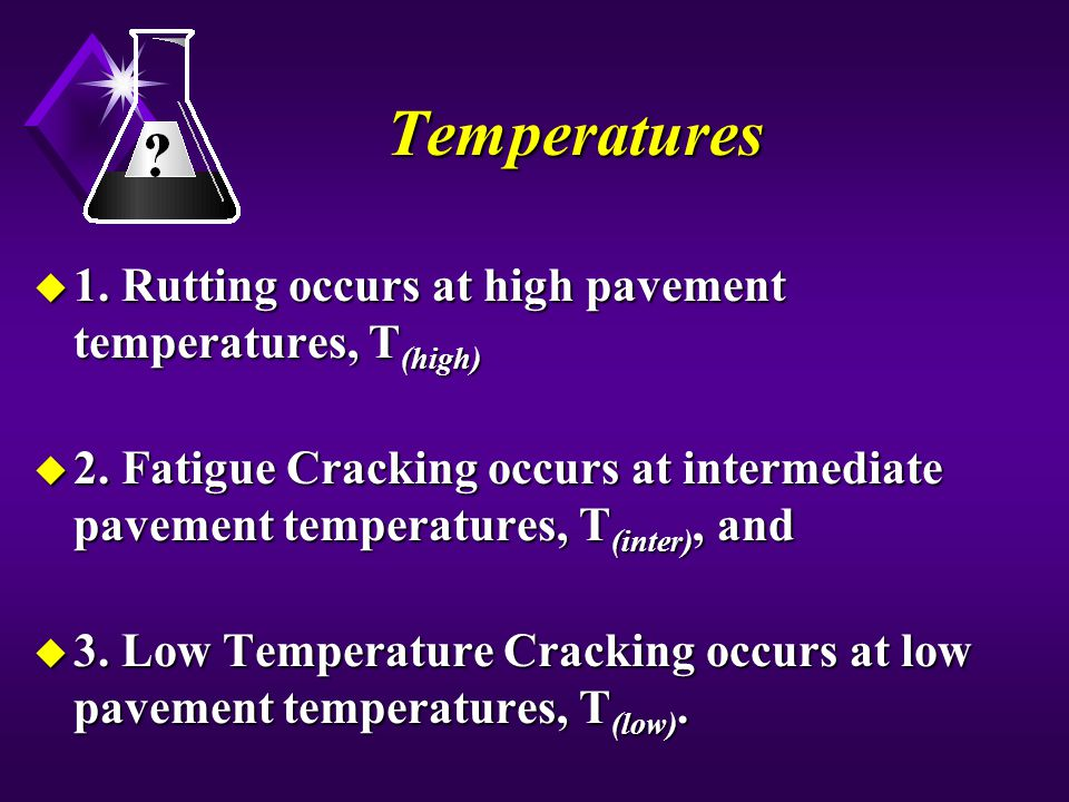 Temperatures u 1. Rutting occurs at high pavement temperatures, T (high) u 2. Fatigue Cracking occurs at intermediate pavement temperatures, T (inter)