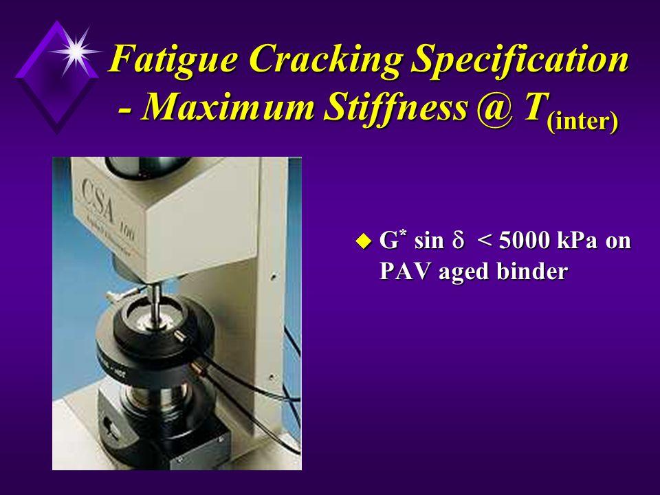 Fatigue Cracking Specification - Maximum Stiffness @ T (inter) u G * sin < 5000 kPa on PAV aged binder