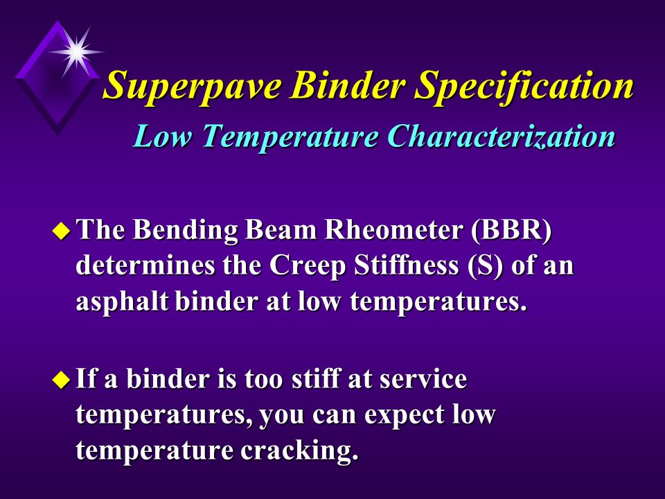 Superpave Binder Specification Low Temperature Characterization u The Bending Beam Rheometer (BBR) determines the Creep Stiffness (S) of an asphalt binder at low temperatures.