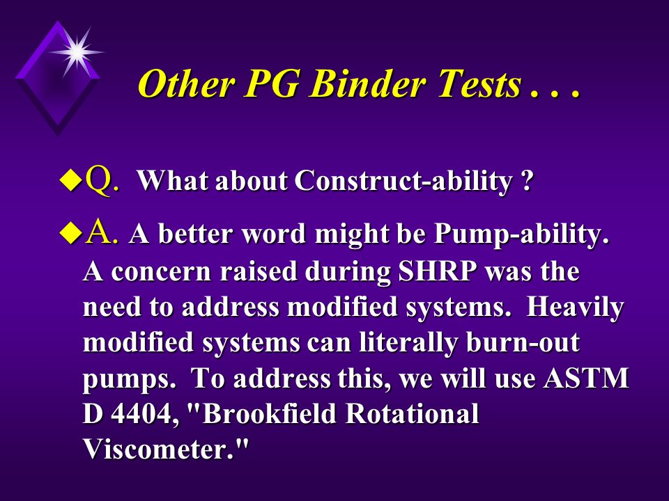 Other PG Binder Tests... u Q. What about Construct-ability ? u A. A better word might be Pump-ability. A concern raised during SHRP was the need to ad