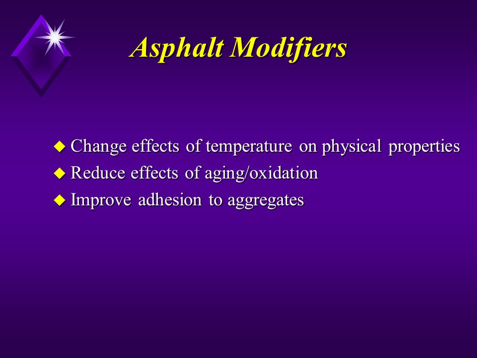 Asphalt Modifiers u Change effects of temperature on physical properties u Reduce effects of aging/oxidation u Improve adhesion to aggregates