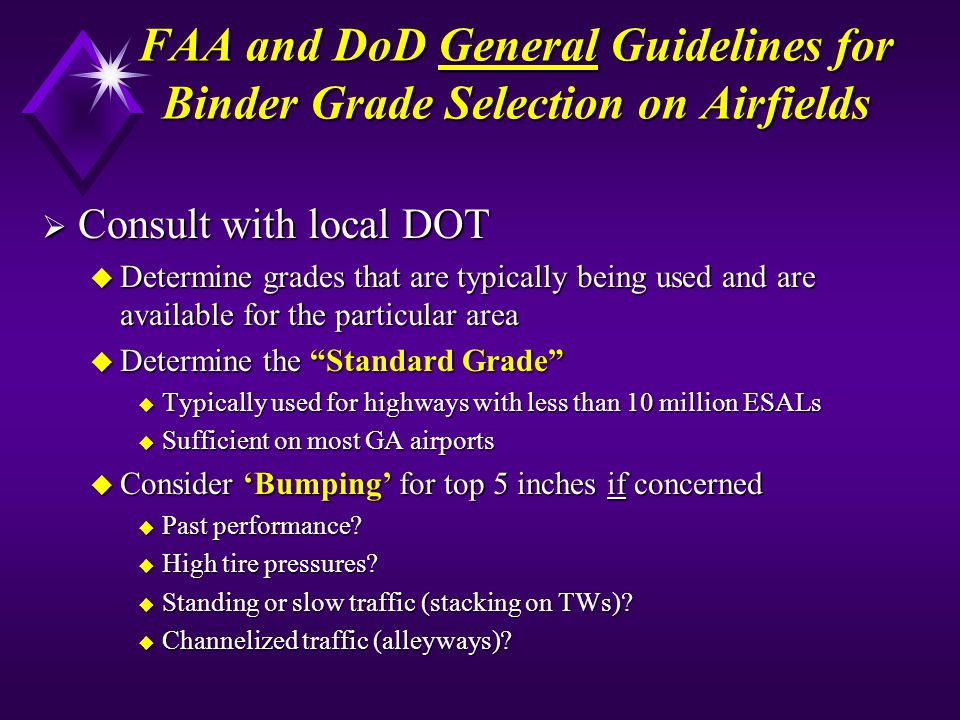 FAA and DoD General Guidelines for Binder Grade Selection on Airfields Consult with local DOT Consult with local DOT u Determine grades that are typically being used and are available for the particular area u Determine the Standard Grade u Typically used for highways with less than 10 million ESALs u Sufficient on most GA airports u Consider Bumping for top 5 inches if concerned u Past performance.