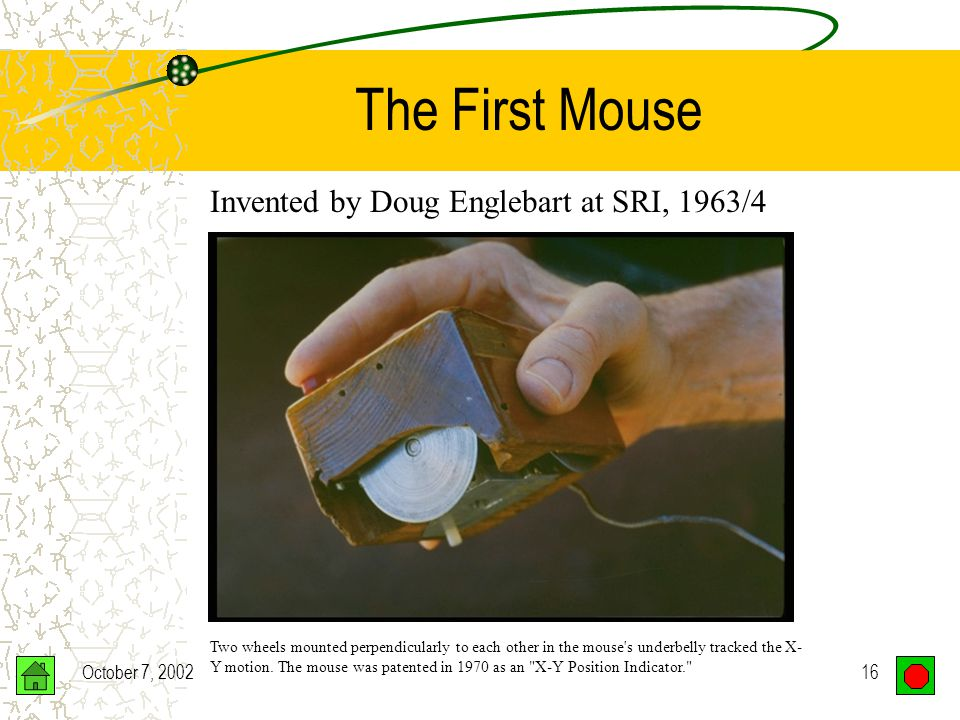 October 7, 200215 The First Mouse Doug Engelbart invented the computer mouse in 1963-64 as part of an experiment to find better ways to point and click on a display screen.