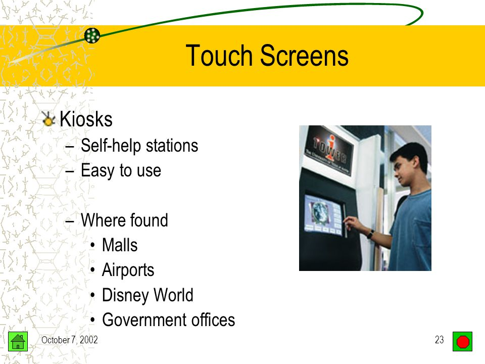 October 7, 200222 Touch Screens Human points to a selection on the screen –Finger, pencil, etc..
