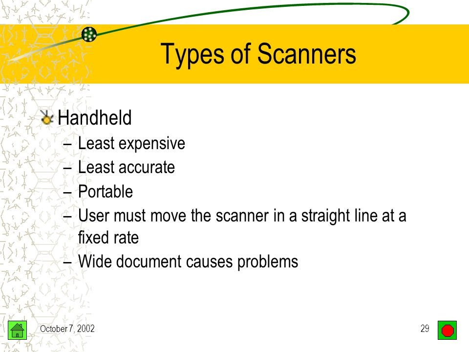 October 7, 200228 Types of Scanners Flatbed –One sheet at a time –Scans bound documents Sheetfeed –Motorized rollers –Sheet moves across scanning head –Small, convenient size –Less versatile than flatbed –Prone to errors