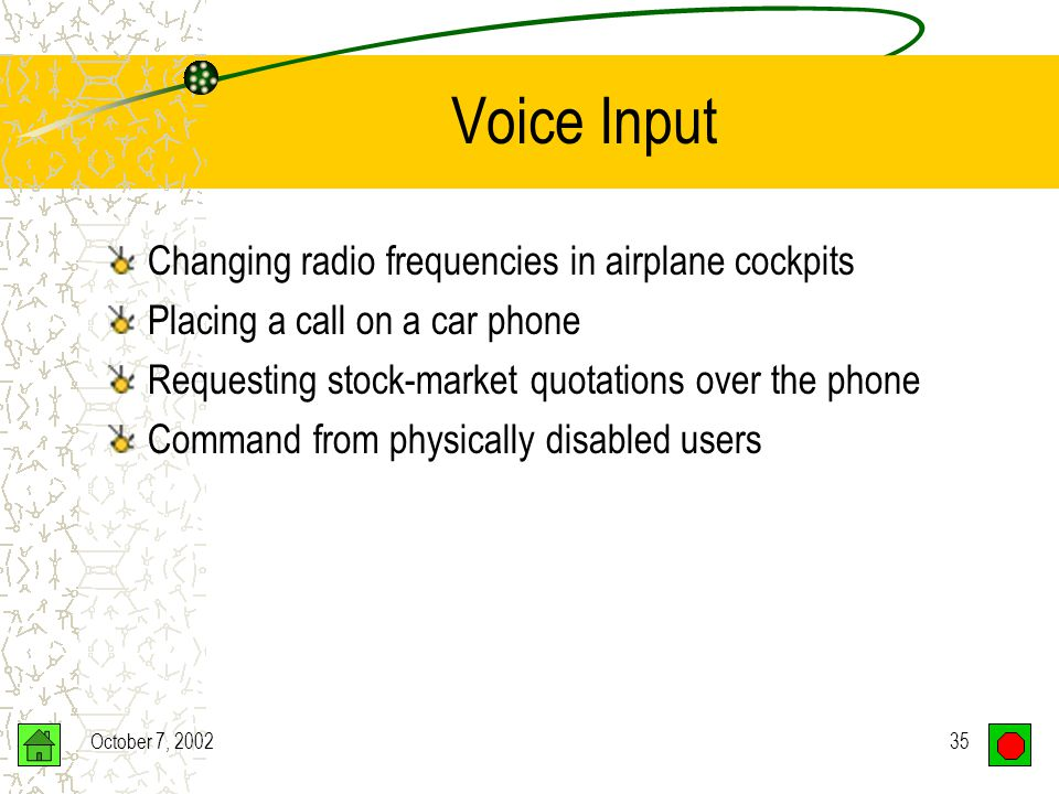 October 7, 200234 Voice Input Speech Recognition Speech recognition devices –Input via a microphone –Voice converted to binary code Problems –Speaker-dependent –Voice training