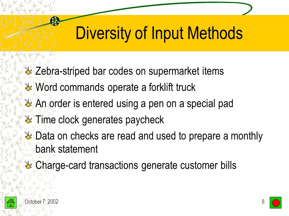 October 7, 20028 Diversity of Input Methods Zebra-striped bar codes on supermarket items Word commands operate a forklift truck An order is entered using a pen on a special pad Time clock generates paycheck Data on checks are read and used to prepare a monthly bank statement Charge-card transactions generate customer bills