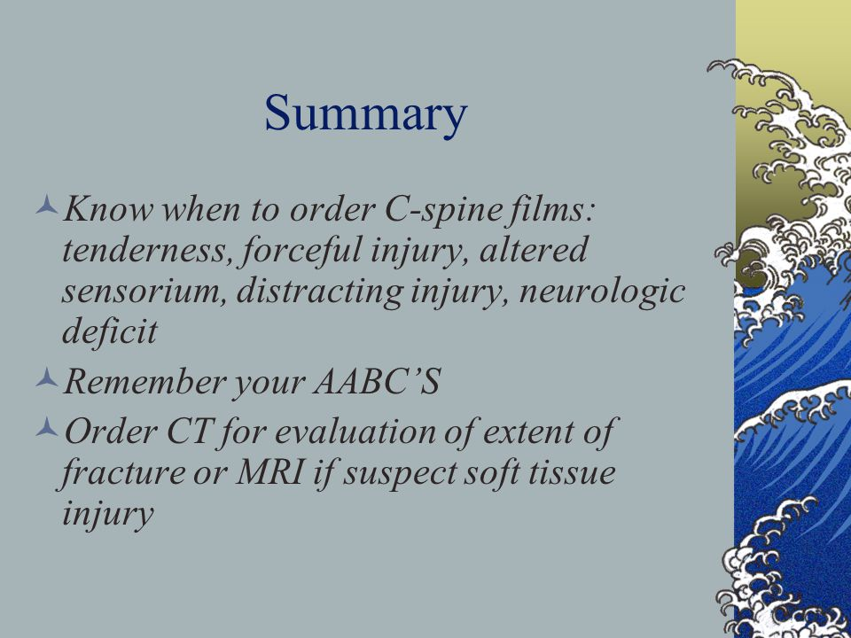 Summary Know when to order C-spine films: tenderness, forceful injury, altered sensorium, distracting injury, neurologic deficit Remember your AABCS O