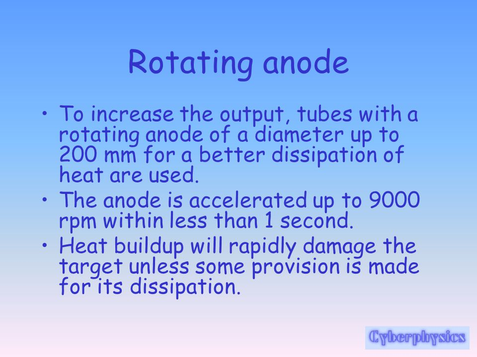 Rotating anode To increase the output, tubes with a rotating anode of a diameter up to 200 mm for a better dissipation of heat are used. The anode is