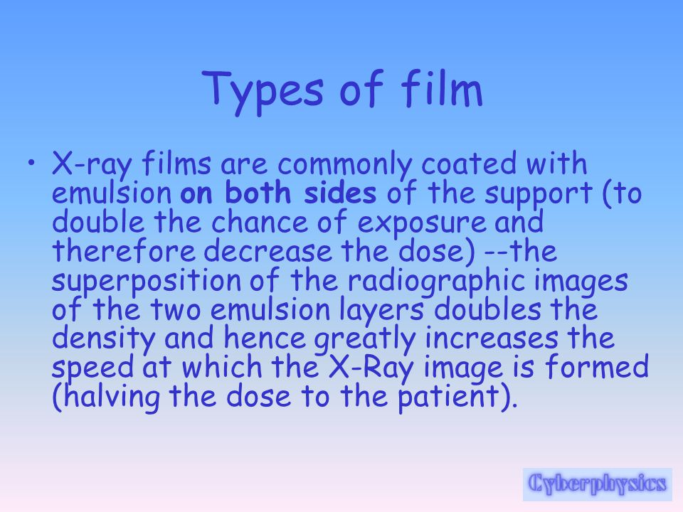 Types of film X-ray films are commonly coated with emulsion on both sides of the support (to double the chance of exposure and therefore decrease the
