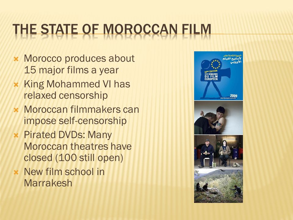Morocco produces about 15 major films a year King Mohammed VI has relaxed censorship Moroccan filmmakers can impose self-censorship Pirated DVDs: Many