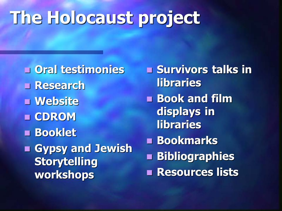 The Holocaust project Oral testimonies Oral testimonies Research Research Website Website CDROM CDROM Booklet Booklet Gypsy and Jewish Storytelling workshops Gypsy and Jewish Storytelling workshops Survivors talks in libraries Book and film displays in libraries Bookmarks Bibliographies Resources lists