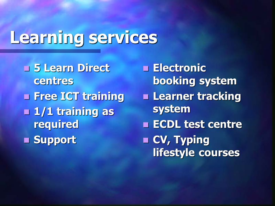 Learning services 5 Learn Direct centres 5 Learn Direct centres Free ICT training Free ICT training 1/1 training as required 1/1 training as required