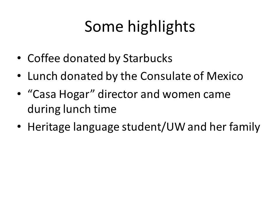 Some highlights Coffee donated by Starbucks Lunch donated by the Consulate of Mexico Casa Hogar director and women came during lunch time Heritage language student/UW and her family