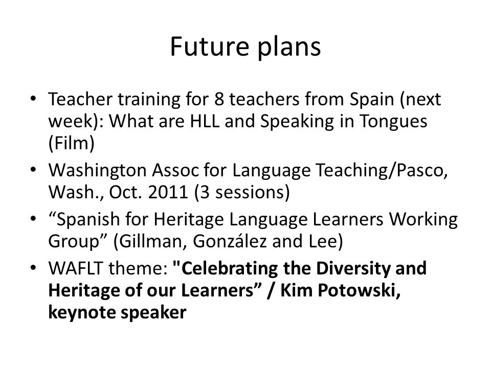 Future plans Teacher training for 8 teachers from Spain (next week): What are HLL and Speaking in Tongues (Film) Washington Assoc for Language Teachin