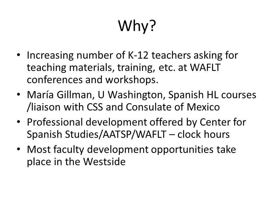 Why? Increasing number of K-12 teachers asking for teaching materials, training, etc. at WAFLT conferences and workshops. María Gillman, U Washington,