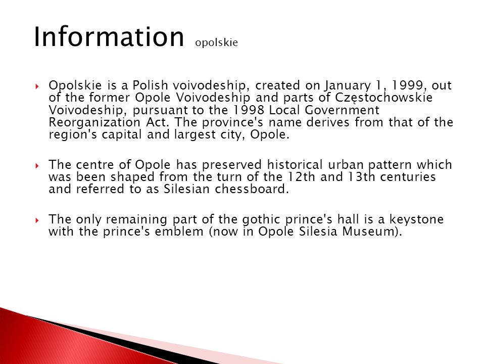 Opolskie is a Polish voivodeship, created on January 1, 1999, out of the former Opole Voivodeship and parts of Częstochowskie Voivodeship, pursuant to