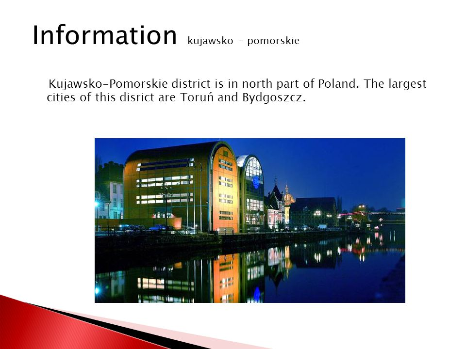 Kujawsko-Pomorskie district is in north part of Poland. The largest cities of this disrict are Toruń and Bydgoszcz. Information kujawsko - pomorskie
