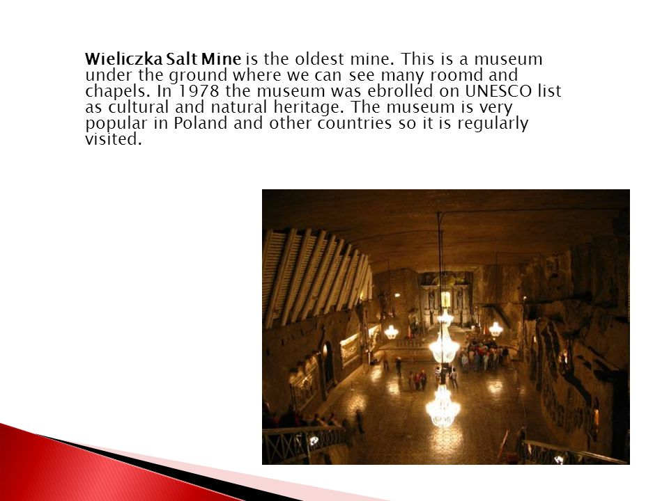 Wieliczka Salt Mine is the oldest mine. This is a museum under the ground where we can see many roomd and chapels. In 1978 the museum was ebrolled on