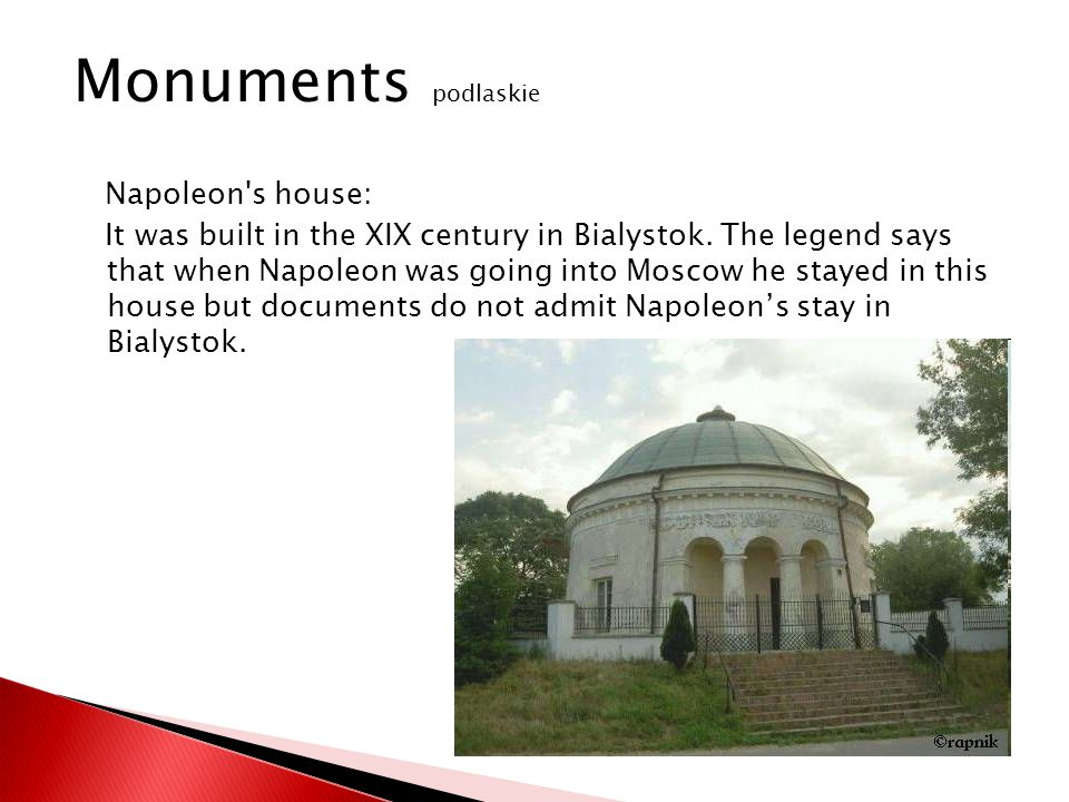 Napoleon's house: It was built in the XIX century in Bialystok. The legend says that when Napoleon was going into Moscow he stayed in this house but d