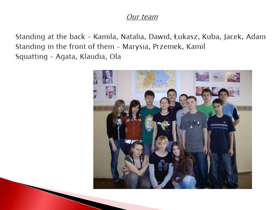 Our team Standing at the back – Kamila, Natalia, Dawid, Łukasz, Kuba, Jacek, Adam Standing in the front of them – Marysia, Przemek, Kamil Squatting – Agata, Klaudia, Ola