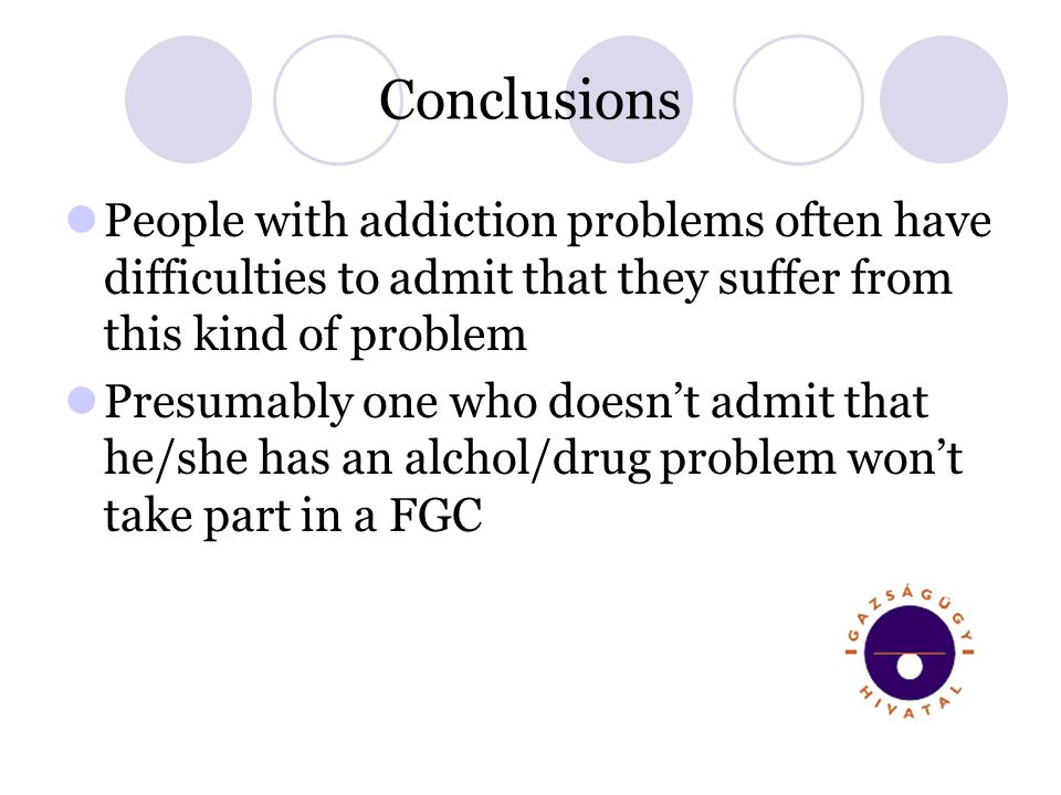 Conclusions People with addiction problems often have difficulties to admit that they suffer from this kind of problem Presumably one who doesnt admit