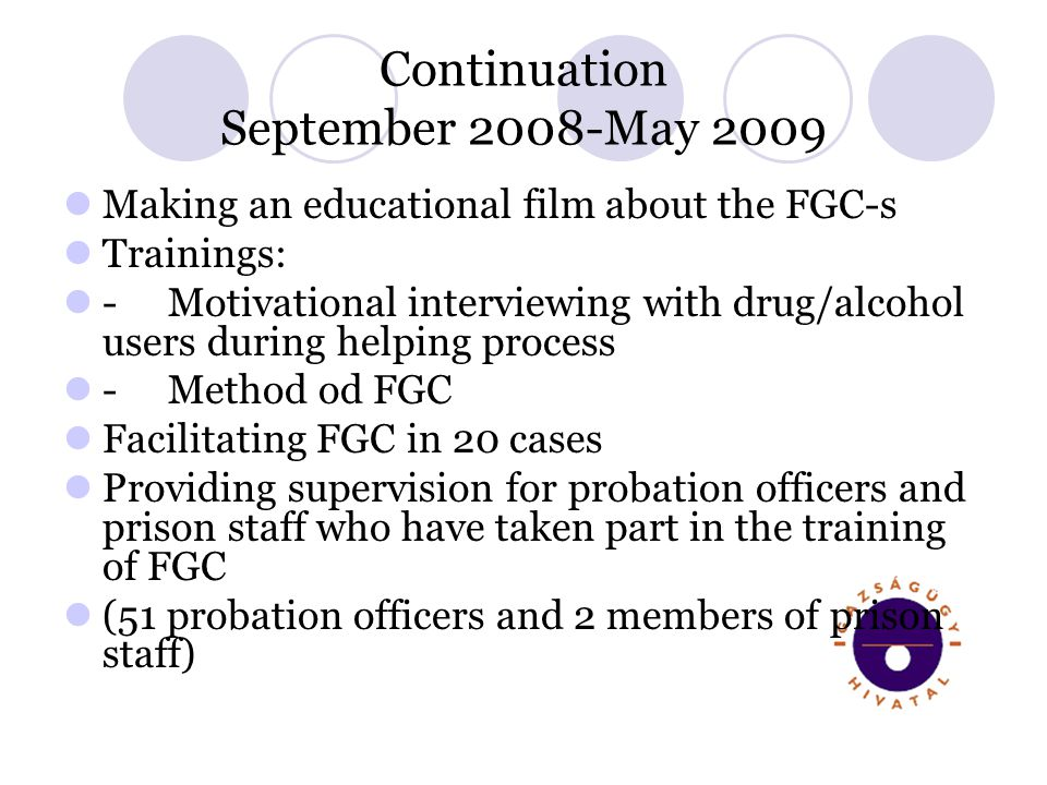 Continuation September 2008-May 2009 Making an educational film about the FGC-s Trainings: -Motivational interviewing with drug/alcohol users during helping process -Method od FGC Facilitating FGC in 20 cases Providing supervision for probation officers and prison staff who have taken part in the training of FGC (51 probation officers and 2 members of prison staff)