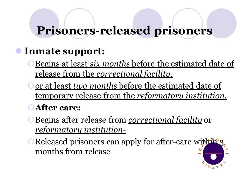 Prisoners-released prisoners Inmate support: Begins at least six months before the estimated date of release from the correctional facility, or at lea