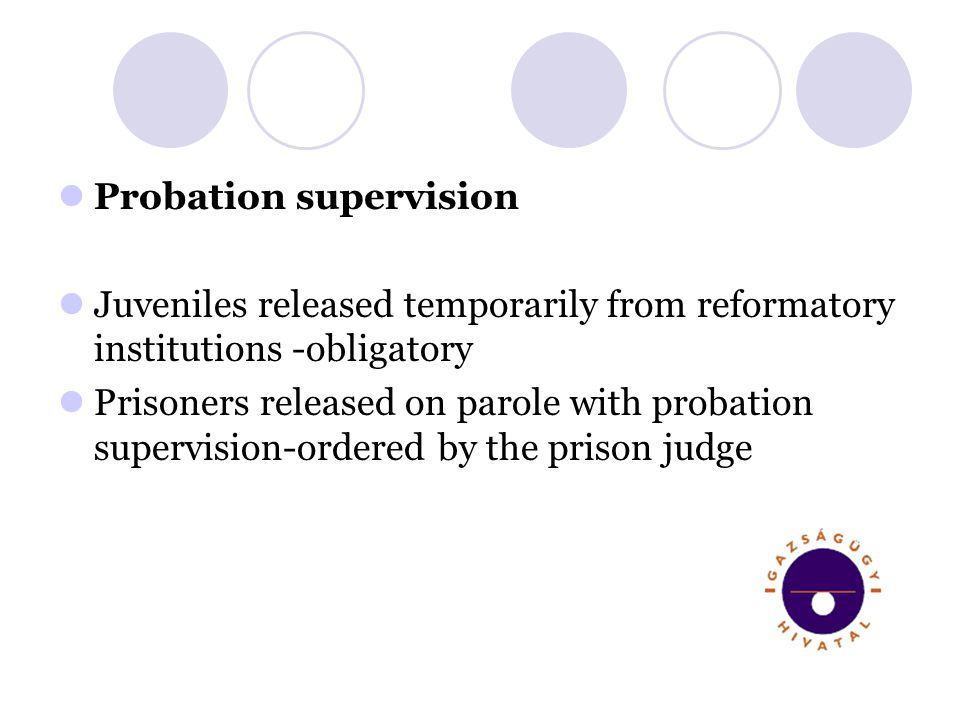 Probation supervision Juveniles released temporarily from reformatory institutions -obligatory Prisoners released on parole with probation supervision