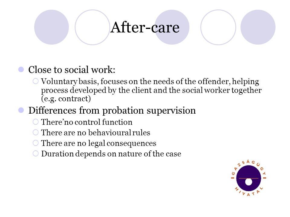After-care Close to social work: Voluntary basis, focuses on the needs of the offender, helping process developed by the client and the social worker together (e.g.
