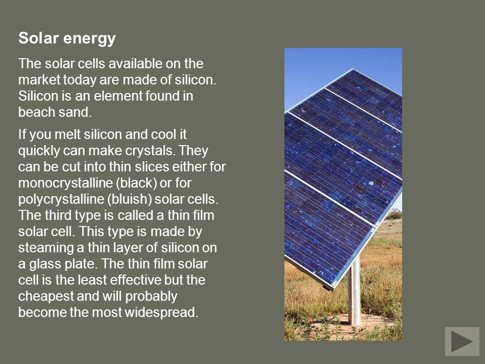 Solar energy The solar cells available on the market today are made of silicon. Silicon is an element found in beach sand. If you melt silicon and coo