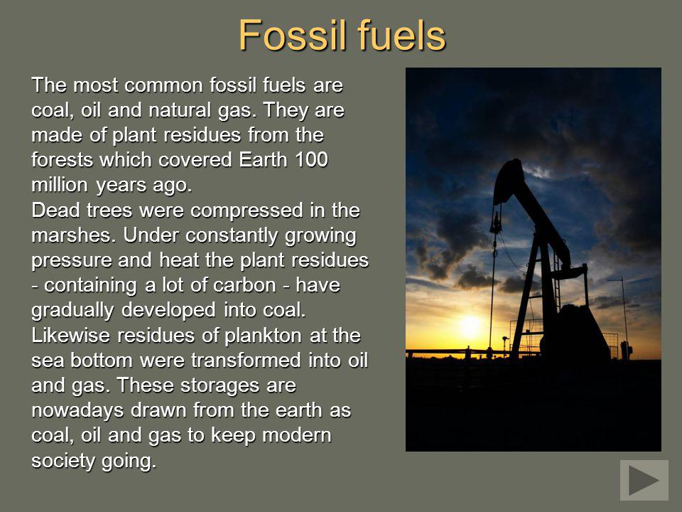 The most common fossil fuels are coal, oil and natural gas. They are made of plant residues from the forests which covered Earth 100 million years ago