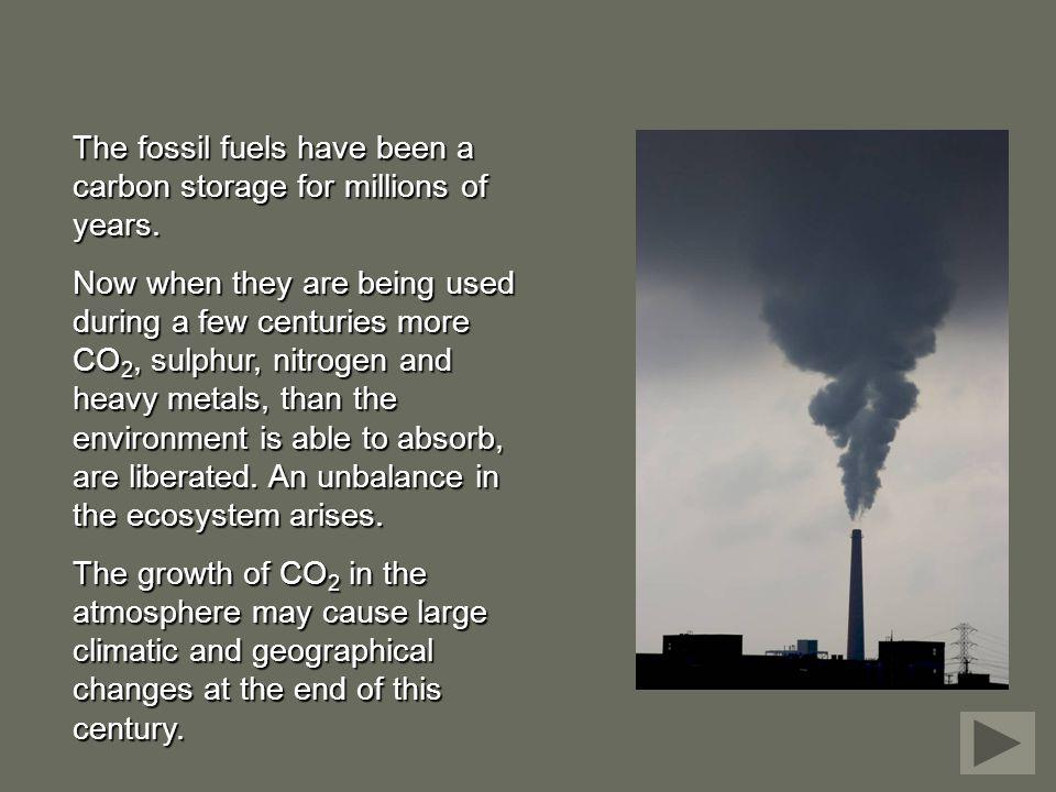 The fossil fuels have been a carbon storage for millions of years. Now when they are being used during a few centuries more CO 2, sulphur, nitrogen an