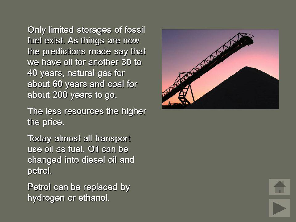 Only limited storages of fossil fuel exist. As things are now the predictions made say that we have oil for another 30 to 40 years, natural gas for ab