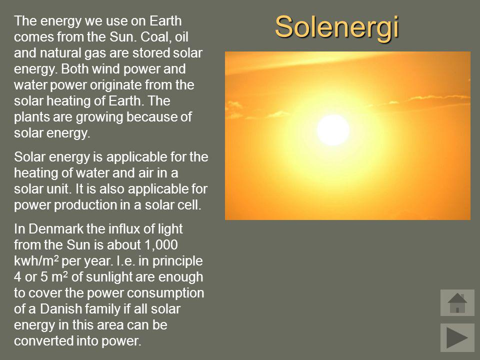Solenergi The energy we use on Earth comes from the Sun. Coal, oil and natural gas are stored solar energy. Both wind power and water power originate