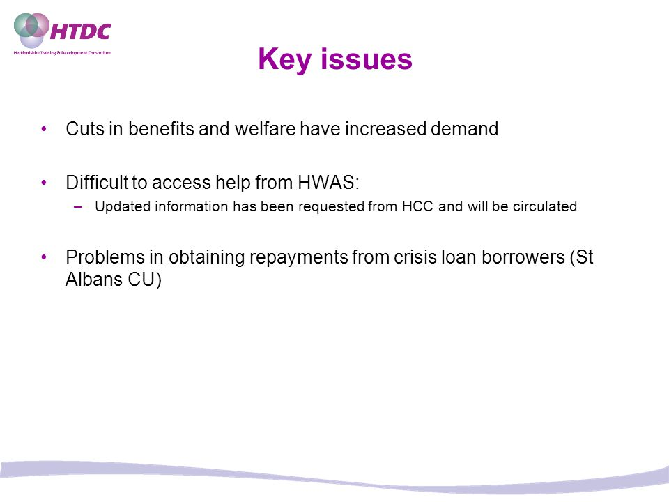 Key issues Cuts in benefits and welfare have increased demand Difficult to access help from HWAS: –Updated information has been requested from HCC and