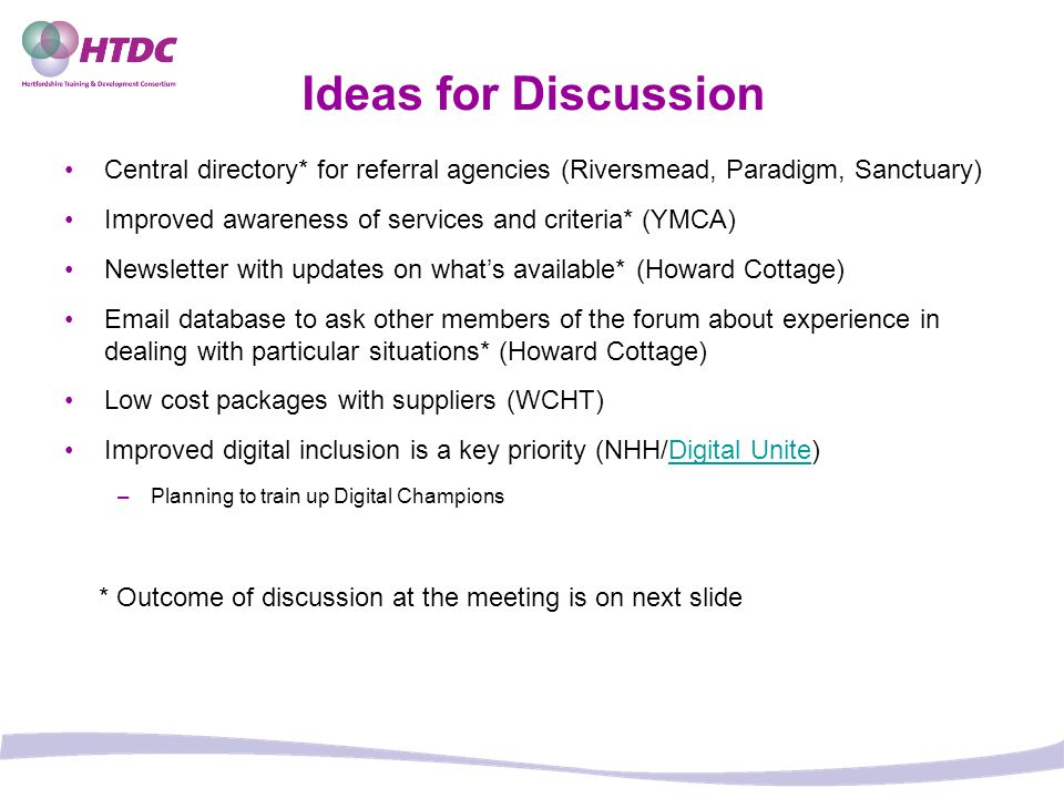 Ideas for Discussion Central directory* for referral agencies (Riversmead, Paradigm, Sanctuary) Improved awareness of services and criteria* (YMCA) Ne