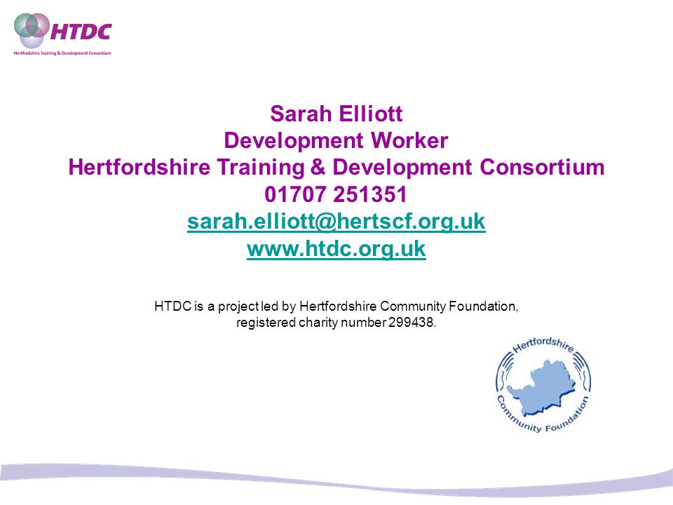 HTDC is a project led by Hertfordshire Community Foundation, registered charity number 299438. Sarah Elliott Development Worker Hertfordshire Training