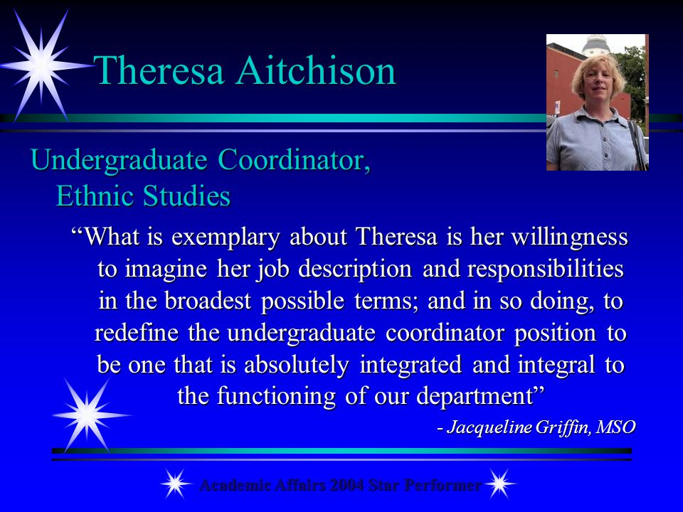 Academic Affairs 2004 Star Performer Theresa Aitchison Undergraduate Coordinator, Ethnic Studies What is exemplary about Theresa is her willingness to