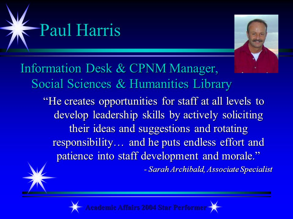 Academic Affairs 2004 Star Performer Paul Harris Information Desk & CPNM Manager, Social Sciences & Humanities Library He creates opportunities for st