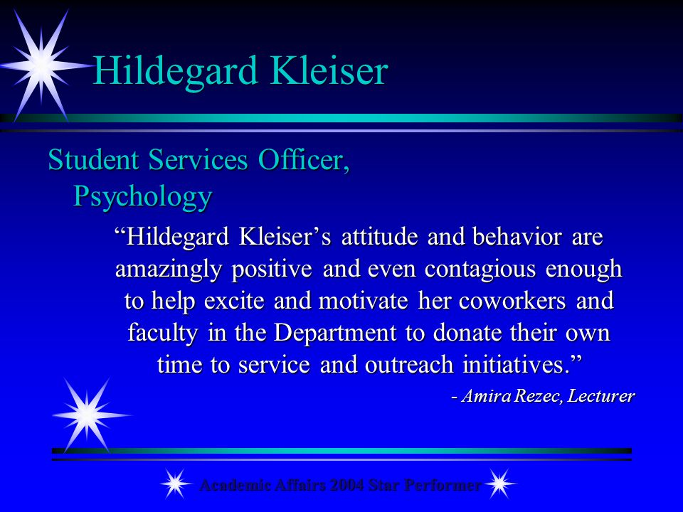 Academic Affairs 2004 Star Performer Hildegard Kleiser Student Services Officer, Psychology Hildegard Kleisers attitude and behavior are amazingly pos