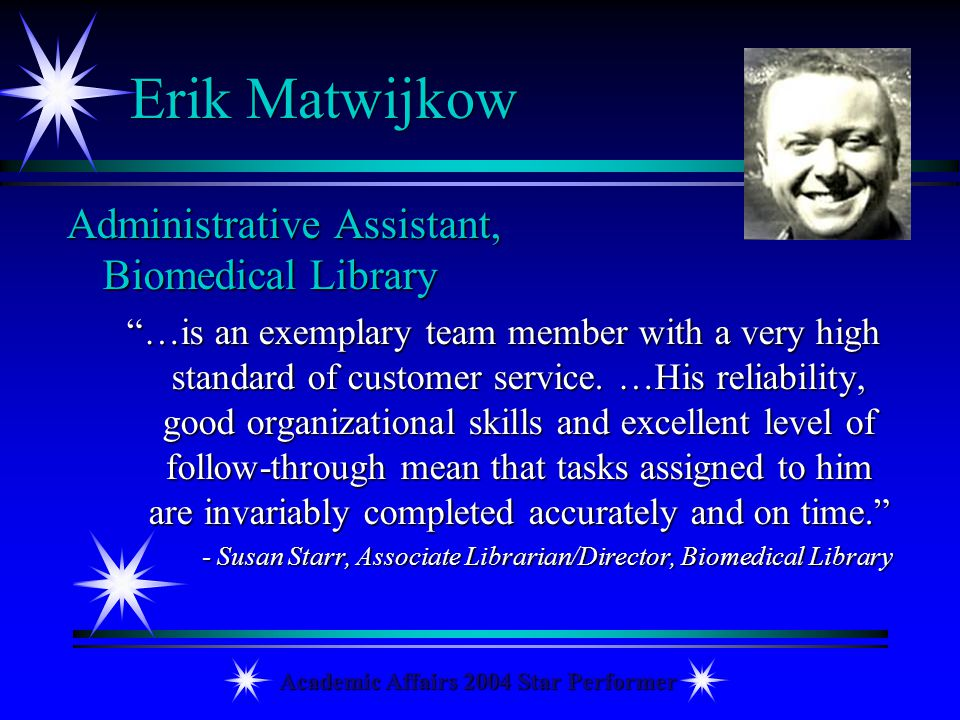 Academic Affairs 2004 Star Performer Erik Matwijkow Administrative Assistant, Biomedical Library …is an exemplary team member with a very high standar