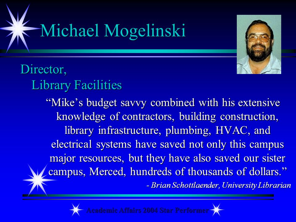 Academic Affairs 2004 Star Performer Michael Mogelinski Director, Library Facilities Mikes budget savvy combined with his extensive knowledge of contr