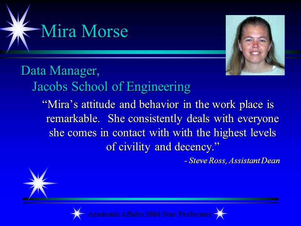 Academic Affairs 2004 Star Performer Mira Morse Data Manager, Jacobs School of Engineering Miras attitude and behavior in the work place is remarkable